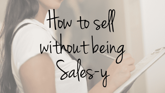 How to Sell Without Being Sales-y